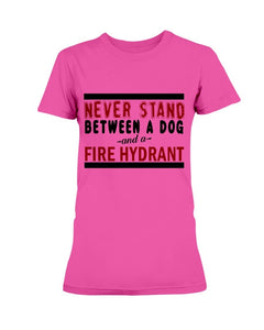 Never Stand Between a Dog and a Fire Hydrant T-Shirt
