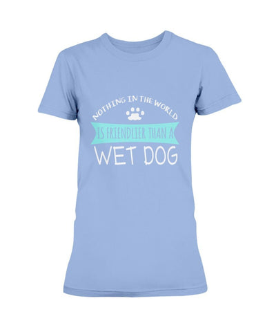 Image of Nothing In The World Is Friendlier Than A Wet Dog T-Shirt