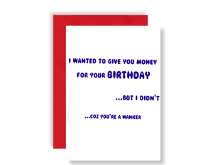 I Wanted To Give You Money For Your Birthday, But I Didn't Coz You're A W**ker - Card