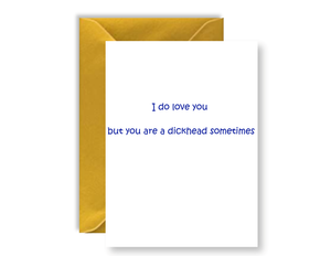 I Do Love You But You Are A Dickhead Sometimes - Card