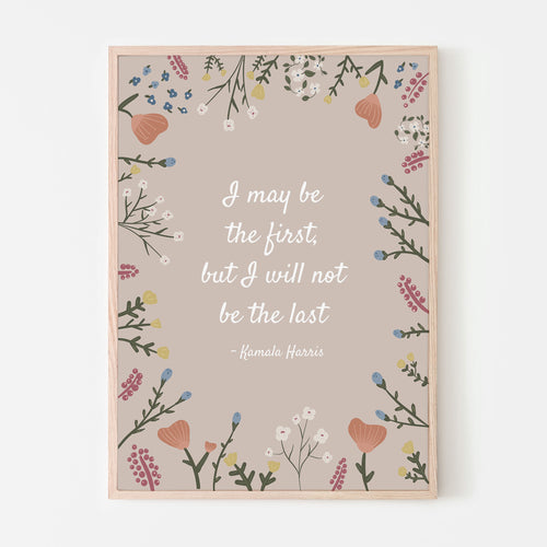 I May Be The First, But I Will Not Be The Last - Kamala Harris Floral Art Print
