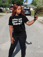 Unisex Who All Gon' Be There Shirt