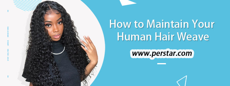 HOW TO MAINTAIN YOUR HUMAN HAIR WEAVES PROPERLY