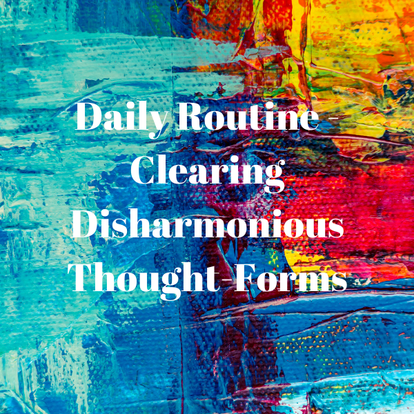Daily Routine - Releasing Your Disharmonious Thought-Forms