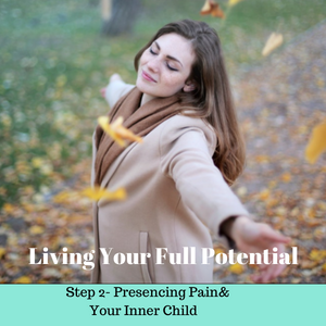 Living Your Full Potentail - Step 2 - Presencing Pain & Your Inner Child