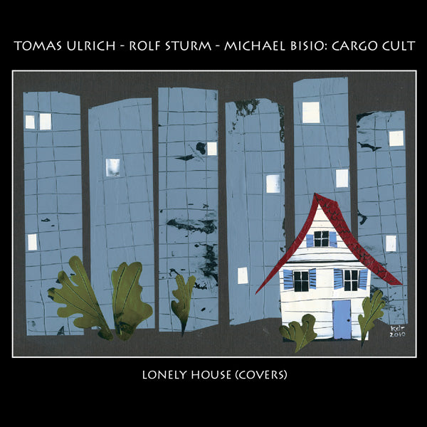 Thomas Ulrich - Rolf Sturm - Michael Bisio: Cargo Cult - Lonely House (Covers) - CIMP 380