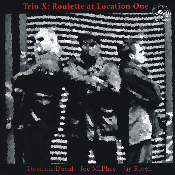 Dominic Duval - Joe McPhee - Jay Rosen - Trio X - Roulette at Location One - CJR 1200