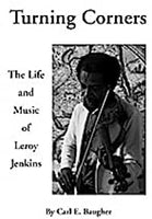 Turning Corners - The Life and Music of Leroy Jenkins - By Carl E. Baugher