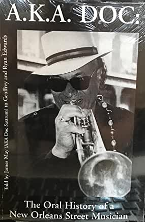 A.K.A. Doc: The Oral History of a New Orleans Street Musician - Told by James May (AKA Doc Saxtrum) to Geoffrey and Ryan Edwards