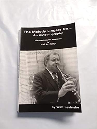 The Melody Lingers On .... An Autobiography - The Unabashed Memoirs of Walt Levinsky - By Walt Levinsky