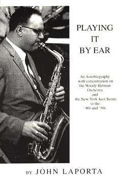 Playing It By Ear - An autobiography with concentration on the Woody Herman Orchestra and the New York Jazz Scene in the '40s and '50s - By John Laporta