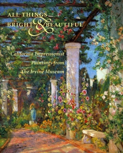 All Things Bright & Beautiful: California Impressionist Paintings from The Irvine Museum, published in 1998 (Hardbound)
