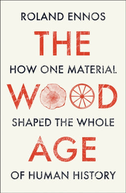 The Wood Age : How One Material Shaped the Whole of Human History-9780008318833