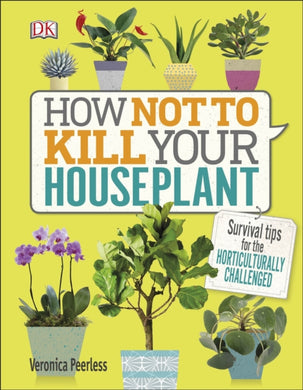 How Not to Kill Your Houseplant : Survival Tips for the Horticulturally Challenged-9780241302170