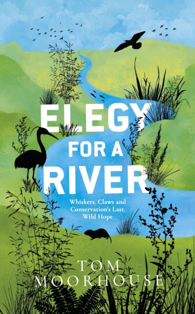 Elegy For a River : Whiskers, Claws and Conservation's Last, Wild Hope-9780857527011