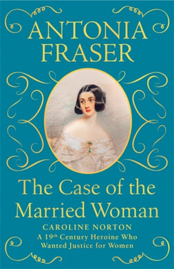The Case of the Married Woman : Caroline Norton: A 19th Century Heroine Who Wanted Justice for Women-9781474610926