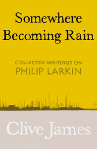 Somewhere Becoming Rain : Collected Writings on Philip Larkin-9781529028829