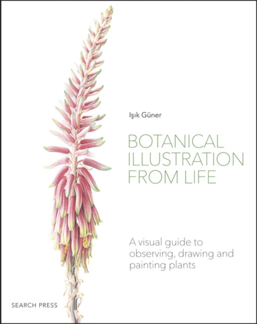 Botanical Illustration from Life : A Visual Guide to Observing, Drawing and Painting Plants-9781782218067
