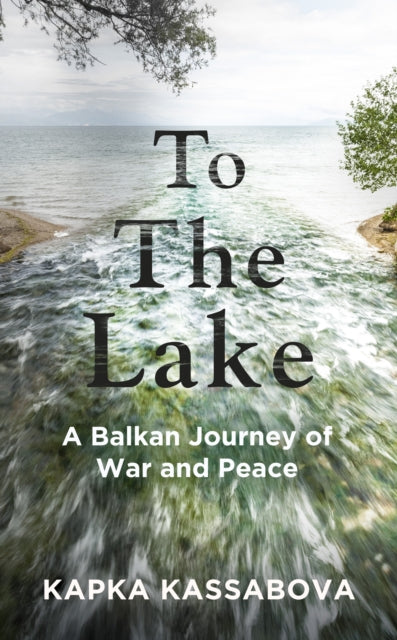 To the Lake : A Balkan Journey of War and Peace-9781783783977
