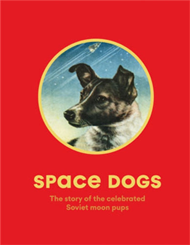 Space Dogs : The Story of the Soviet's Celebrated Moon Pups-9781786274113