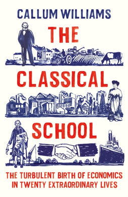 The Classical School : The Turbulent Birth of Economics  in Twenty Extraordinary Lives-9781788161817
