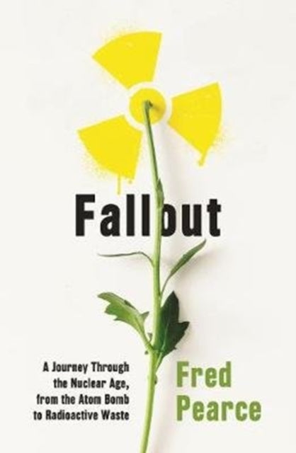 Fallout : A Journey Through the Nuclear Age, From the Atom Bomb to Radioactive Waste-9781846276255