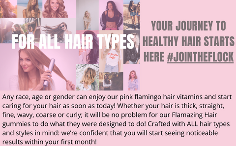 WORKS FOR ALL HAIR TYPES – Any race, Any age, Any gender can enjoy our pink flamingo hair vitamins to start caring for your hair as soon as today! Whether your hair is thick, straight, fine, wavy, coarse, or curly, it will be no problem for our Flamazing Hair gummies to do what they were perfectly designed to do! Crafted with ALL hair types and styles in mind! We're confident that you will start seeing noticeable results within your first month!