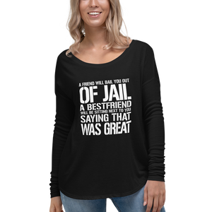"""A friend will bail"" Ladies' Long Sleeve Tee #250"