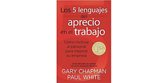 Los 5 Lenguajes del Aprecio en el Trabajo: Como Motivar al Personal Para Mejorar su Empresa = The 5 Languages of Appreciation in the Workplace (CFA)