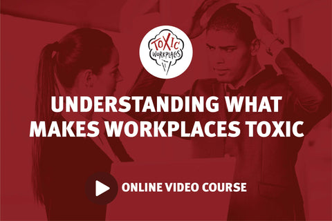 Understanding What Makes Workplaces Toxic: Online Video Course