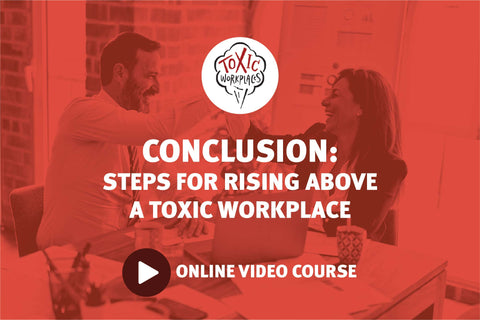 Conclusion: Steps for Rising Above a Toxic Workplace: Online Video Course