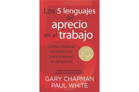 Los 5 Lenguajes del Aprecio en el Trabajo: Como Motivar al Personal Para Mejorar su Empresa = The 5 Languages of Appreciation in the Workplace