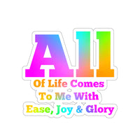 All Of Life Comes To Me With Ease, Joy & Glory - Access Cosnciousness Mantra -Kiss-Cut Stickers