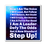 Now I Am The Voice. I Will Lead, Not Follow. I Will Believe, Not Doubt. I Will Create, Not Destroy. I Am A Force For Good. I Am A Leader. Defy The Odds. Set A New Standard. Step Up! Tony Robbins Quote - Magnets
