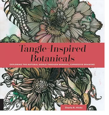 Tangle-Inspired Botanicals Exploring the Natural World Through Mindful, Expressive Drawing by Sharla R. Hicks CZT
