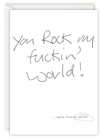 You rock my fuckin' world… aside from my guitar!