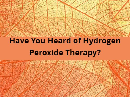 Have You Heard of Hydrogen Peroxide Therapy?