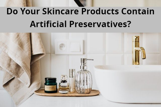 Do Your Skincare Products Contain Artificial Preservatives?