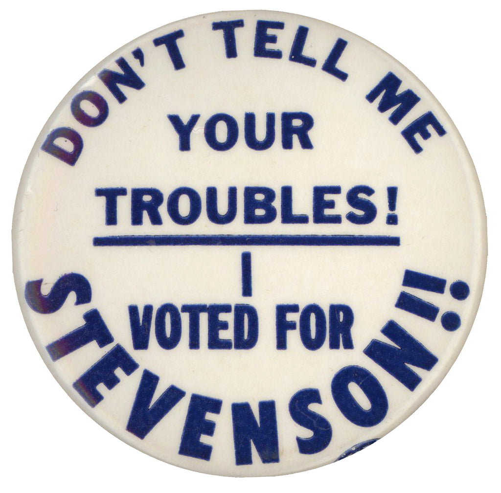 DON'T TELL ME YOUR TROUBLES! I VOTED FOR STEVENSON!!