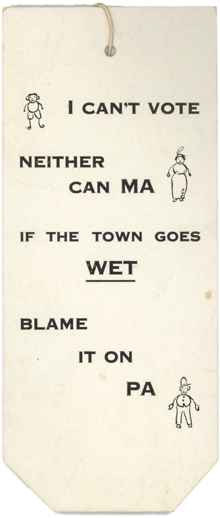 I CAN'T VOTE  NEITHER CAN MA  IF THE TOWN GOES WET  BLAME IT ON PA