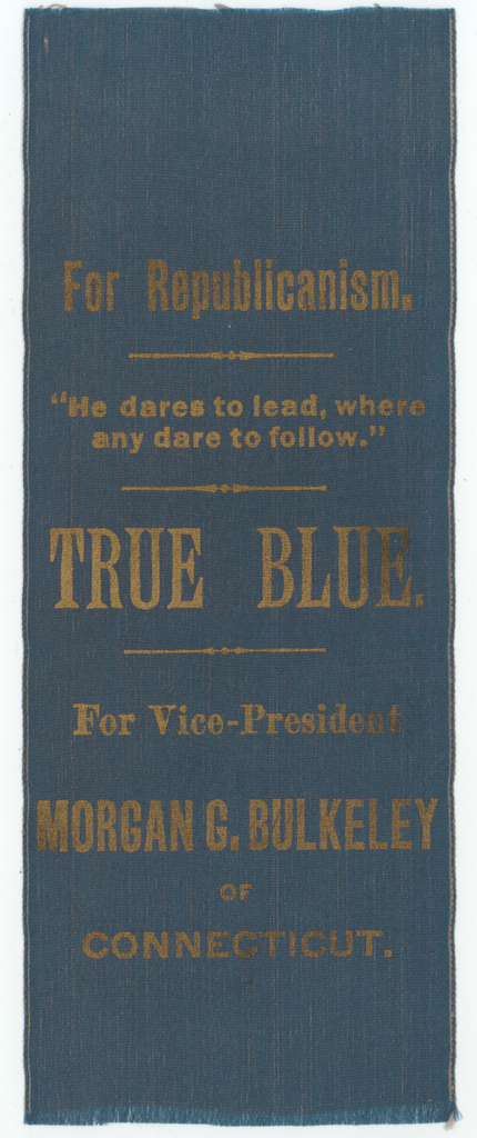 For Republicanism. TRUE BLUE. For Vice-President Morgan G. Bulkeley of Connecticut.