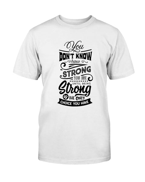 You don't know how Strong you are until being Strong is the only choice you have. Graphic T-Shirt (more colors)