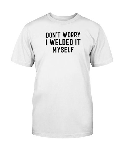 Don't Worry I Welded It Myself Graphic T-Shirt (more colors)