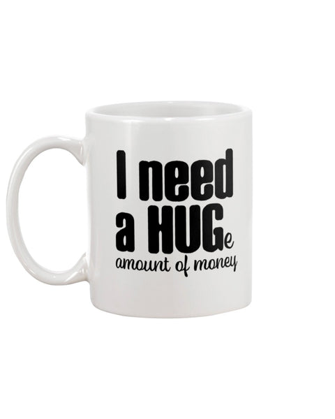I Need A HUGe Amount Of Money White Beverage Mug