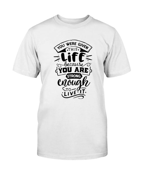 You were given this Life because you are Strong enough to live it Graphic T-Shirt (more colors)