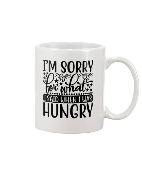 I'm Sorry For What I Said When I Was Hungry White Beverage Mug