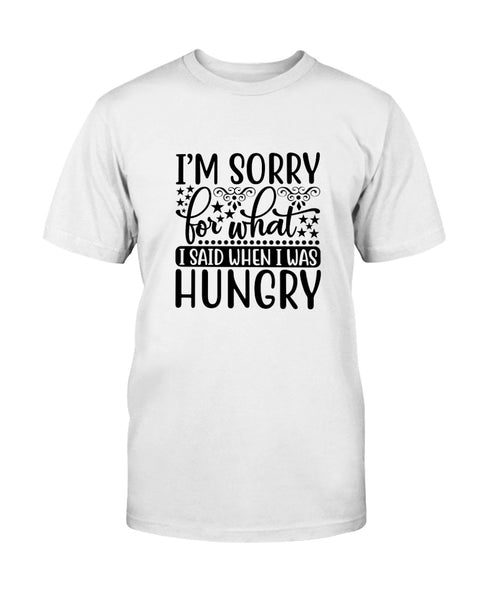 I'm Sorry For What I Said When I Was Hungry Graphic T-Shirt (more colors)