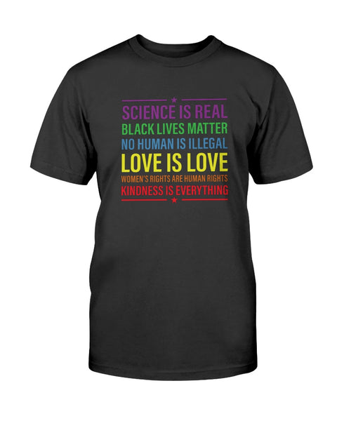 Science is Real, Black Lives Matter No Human is Illegal, Love is Love, Women's Rights are Human Rights, Kindness is Everything Graphic T-Shirt (more colors)