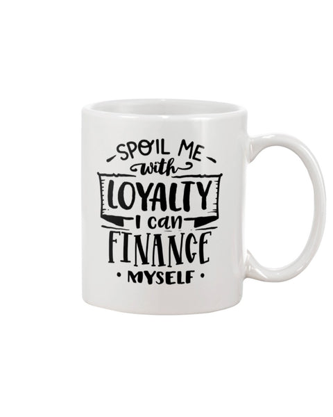 Spoil Me with Loyalty. I can Finance Myself White Beverage Mug