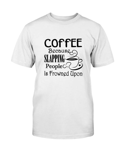 Coffee because slapping people Graphic T-Shirt (more colors)